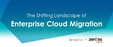 The Shifting Landscape of Enterprise Cloud Migration - Google Cloud & Zenoss